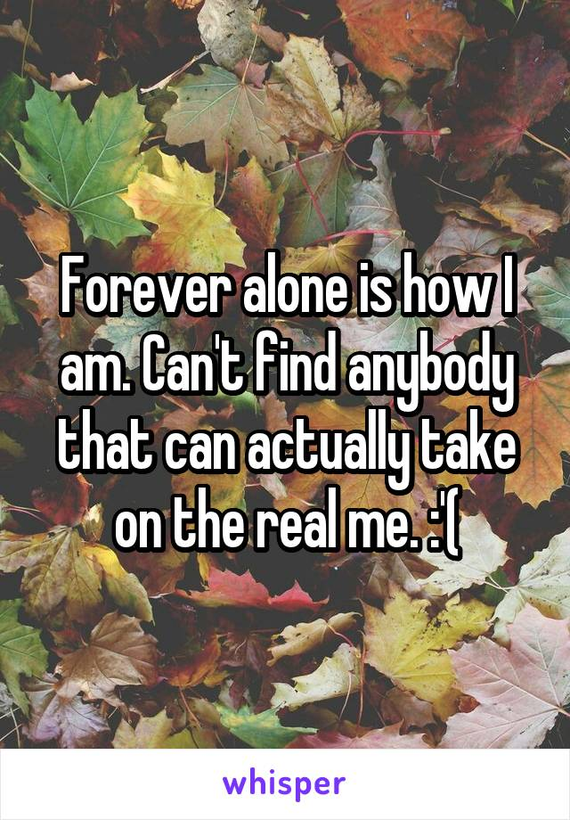 Forever alone is how I am. Can't find anybody that can actually take on the real me. :'(