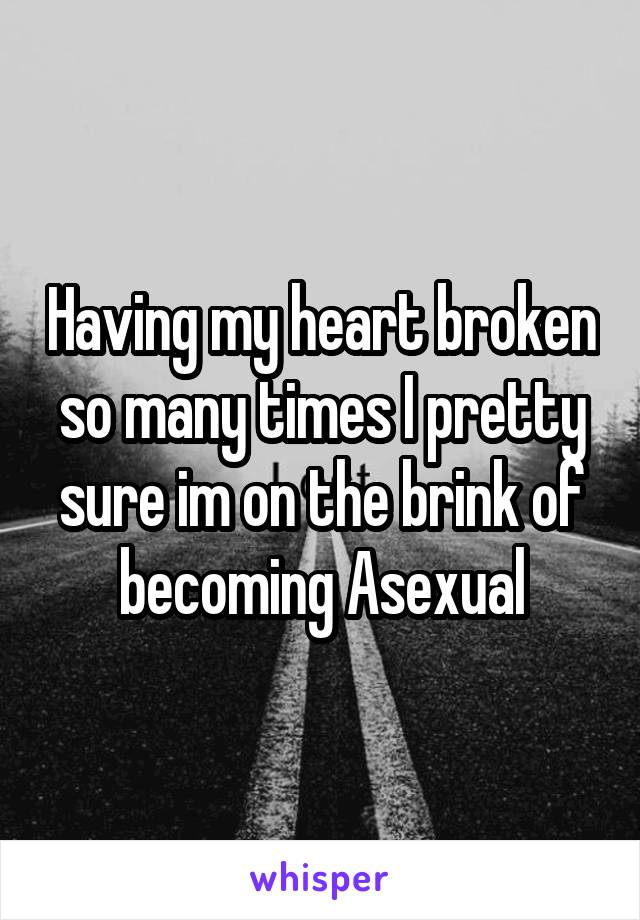 Having my heart broken so many times I pretty sure im on the brink of becoming Asexual