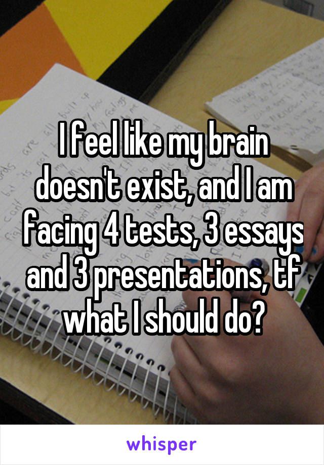 I feel like my brain doesn't exist, and I am facing 4 tests, 3 essays and 3 presentations, tf what I should do?
