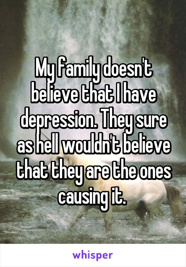 My family doesn't believe that I have depression. They sure as hell wouldn't believe that they are the ones causing it.