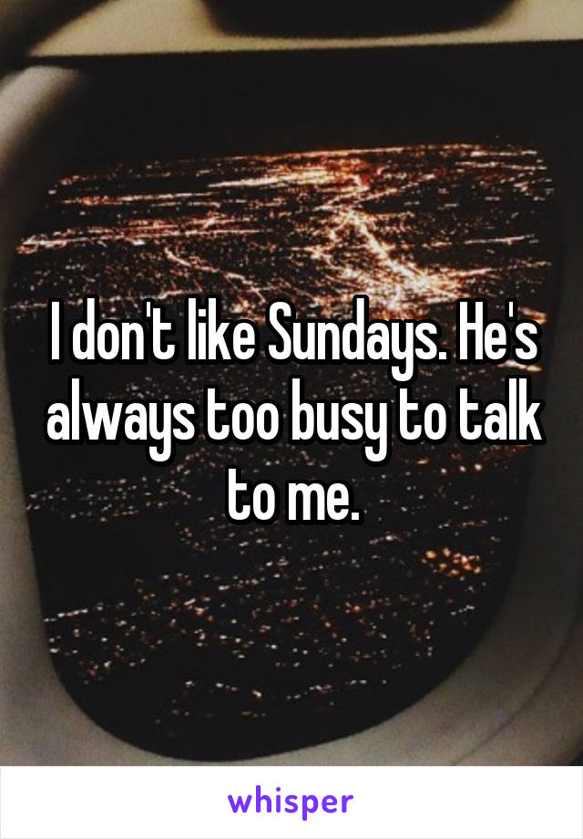 I don't like Sundays. He's always too busy to talk to me.