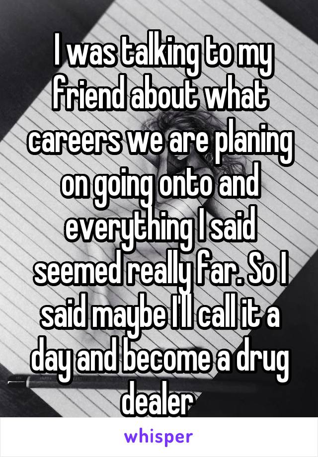I was talking to my friend about what careers we are planing on going onto and everything I said seemed really far. So I said maybe I'll call it a day and become a drug dealer