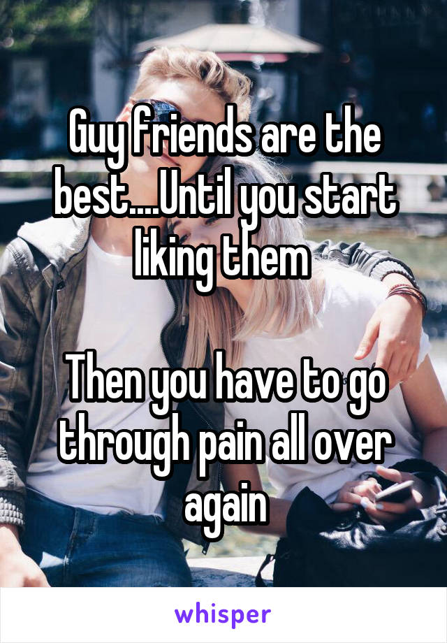 Guy friends are the best....Until you start liking them   Then you have to go through pain all over again