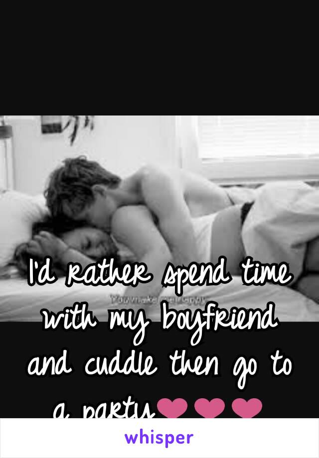 I'd rather spend time with my boyfriend and cuddle then go to a party❤❤❤