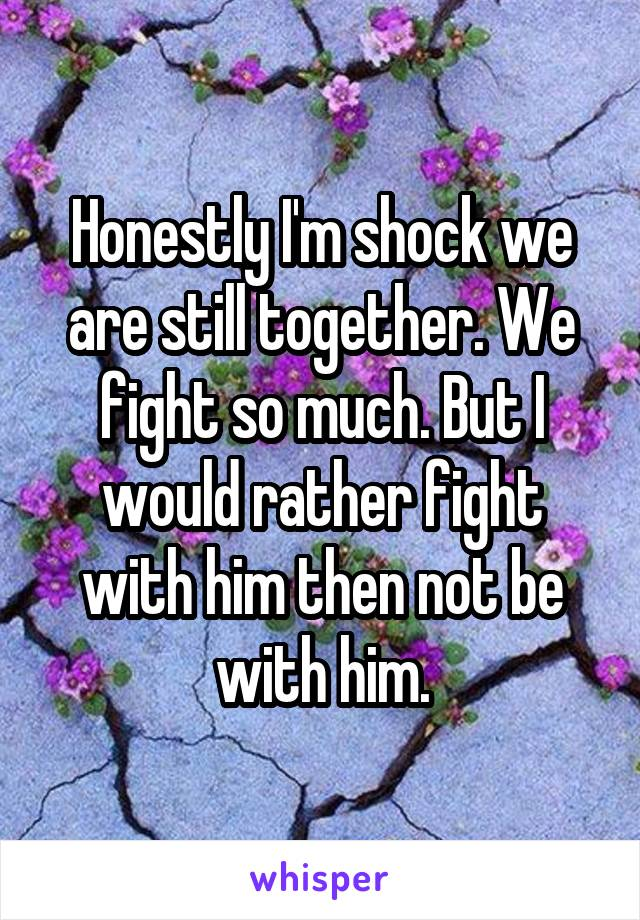 Honestly I'm shock we are still together. We fight so much. But I would rather fight with him then not be with him.