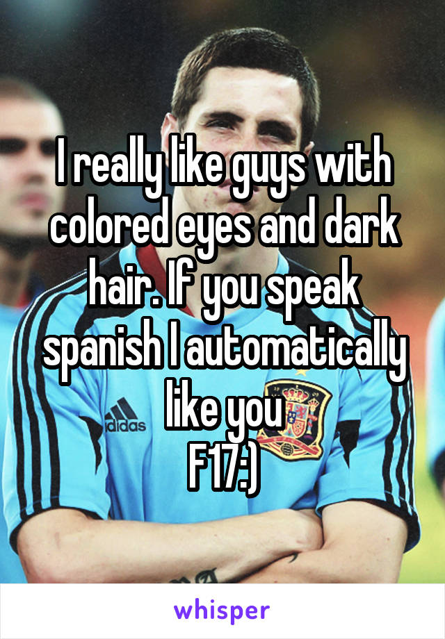 I really like guys with colored eyes and dark hair. If you speak spanish I automatically like you F17:)