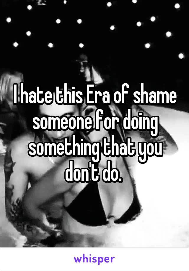 I hate this Era of shame someone for doing something that you don't do.