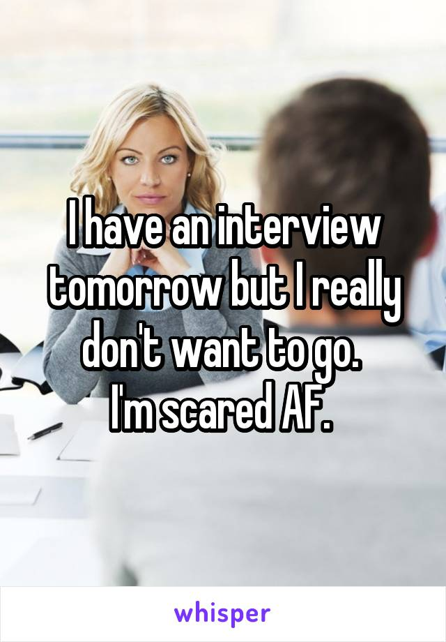 I have an interview tomorrow but I really don't want to go.  I'm scared AF.