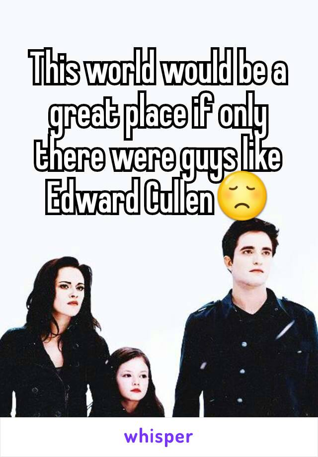 This world would be a great place if only there were guys like Edward Cullen😞