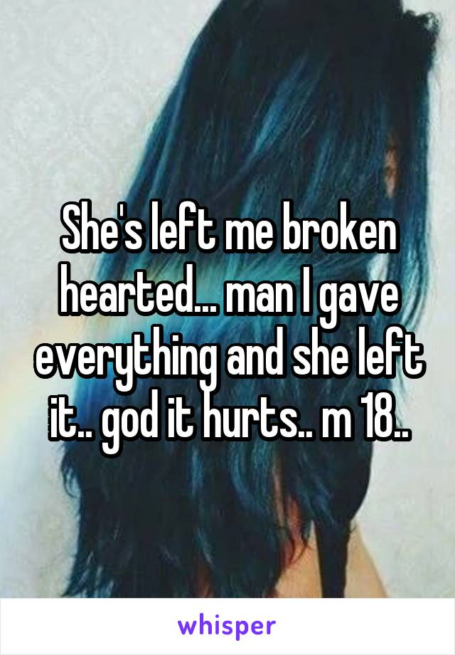 She's left me broken hearted... man I gave everything and she left it.. god it hurts.. m 18..
