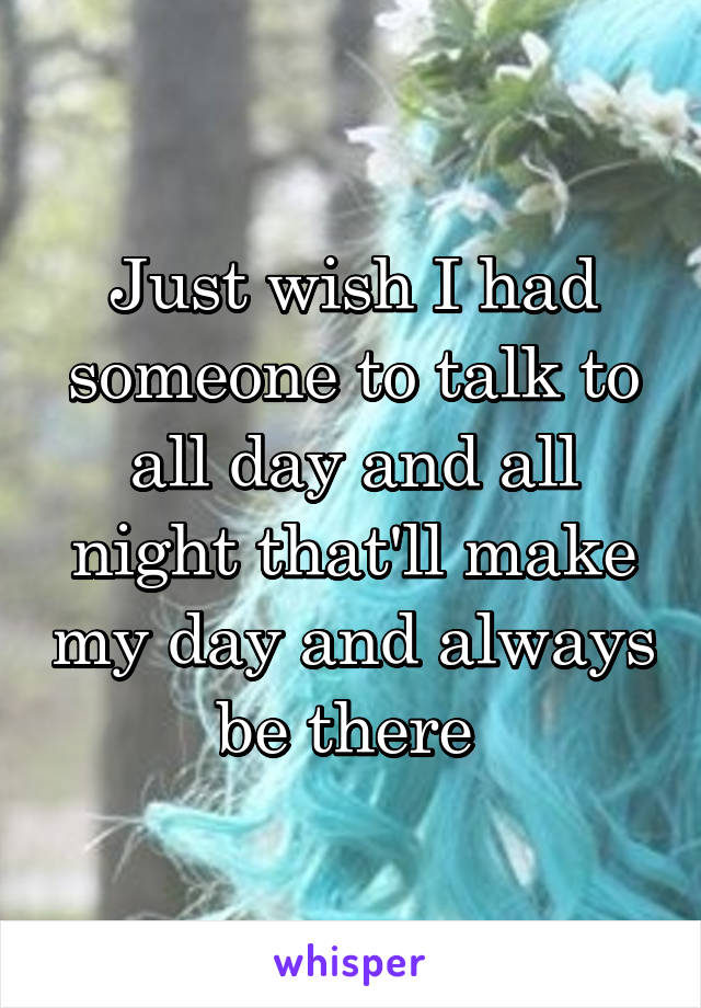 Just wish I had someone to talk to all day and all night that'll make my day and always be there