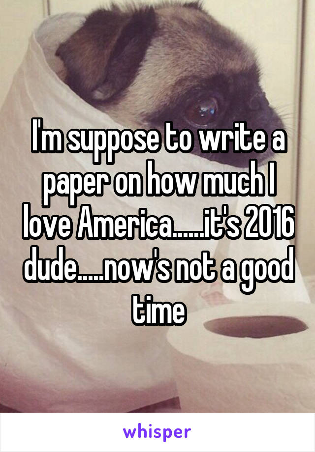 I'm suppose to write a paper on how much I love America......it's 2016 dude.....now's not a good time