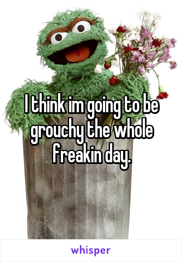 I think im going to be grouchy the whole freakin day.