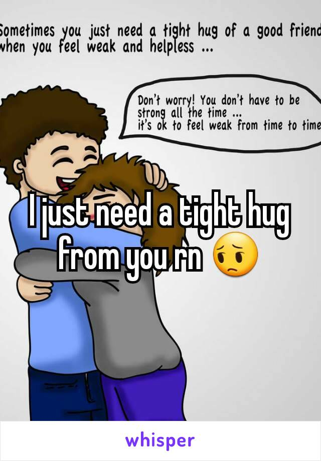 I just need a tight hug from you rn 😔