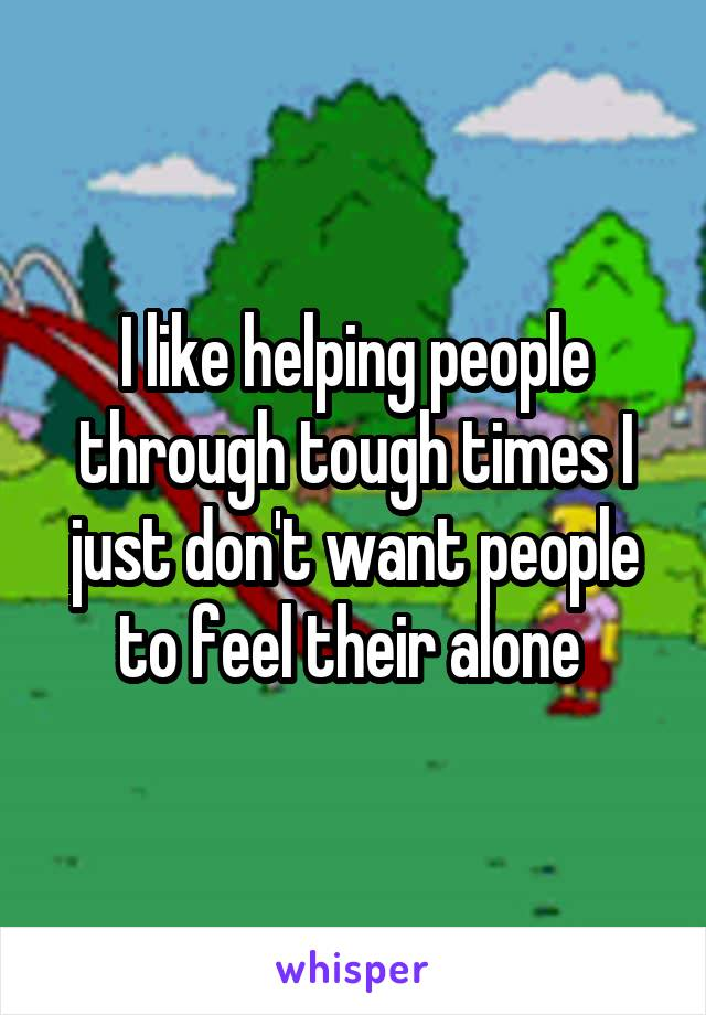 I like helping people through tough times I just don't want people to feel their alone