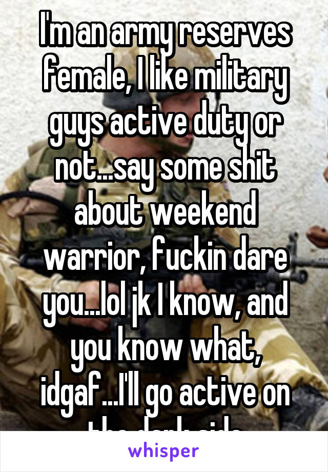 I'm an army reserves female, I like military guys active duty or not...say some shit about weekend warrior, fuckin dare you...lol jk I know, and you know what, idgaf...I'll go active on the dark side