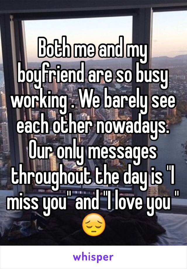 "Both me and my boyfriend are so busy working . We barely see each other nowadays. Our only messages throughout the day is ""I miss you"" and ""I love you "" 😔"