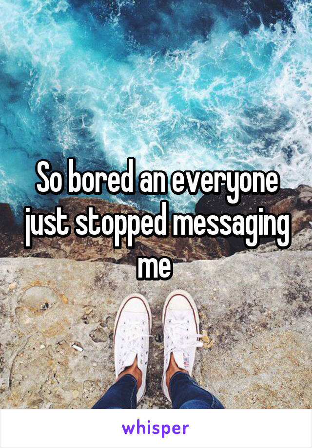 So bored an everyone just stopped messaging me
