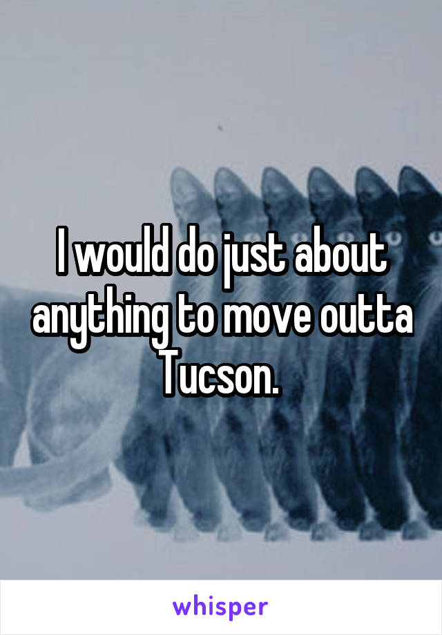 I would do just about anything to move outta Tucson.