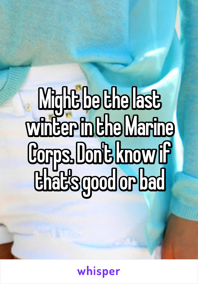 Might be the last winter in the Marine Corps. Don't know if that's good or bad