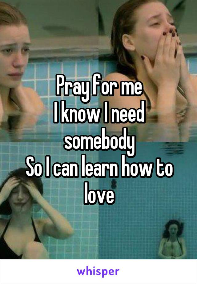 Pray for me I know I need somebody So I can learn how to love