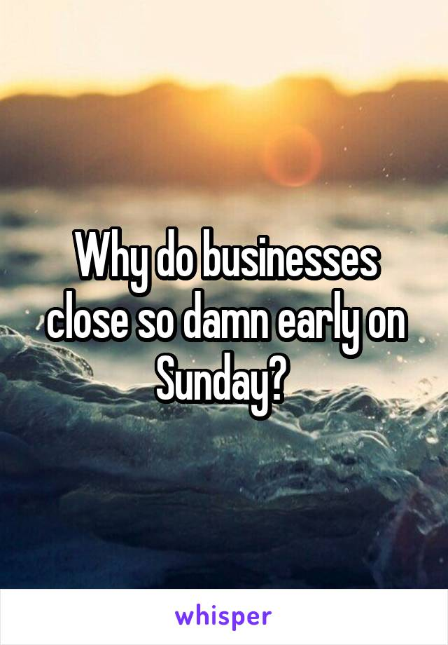Why do businesses close so damn early on Sunday?