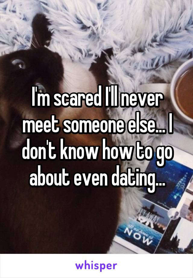 I'm scared I'll never meet someone else... I don't know how to go about even dating...