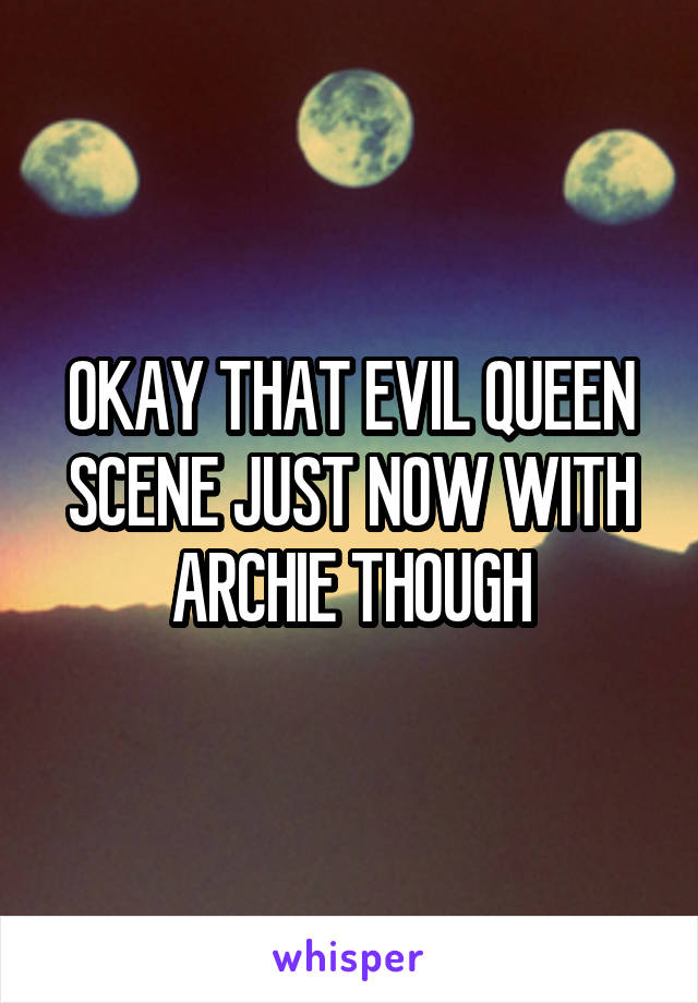 OKAY THAT EVIL QUEEN SCENE JUST NOW WITH ARCHIE THOUGH