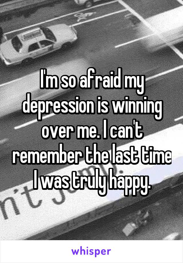 I'm so afraid my depression is winning over me. I can't remember the last time I was truly happy.