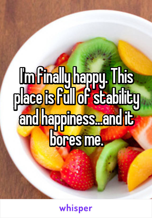 I'm finally happy. This place is full of stability and happiness...and it bores me.
