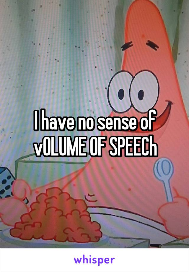 I have no sense of vOLUME OF SPEECh
