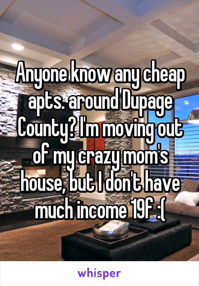 Anyone know any cheap apts. around Dupage County? I'm moving out of my crazy mom's house, but I don't have much income 19f :(