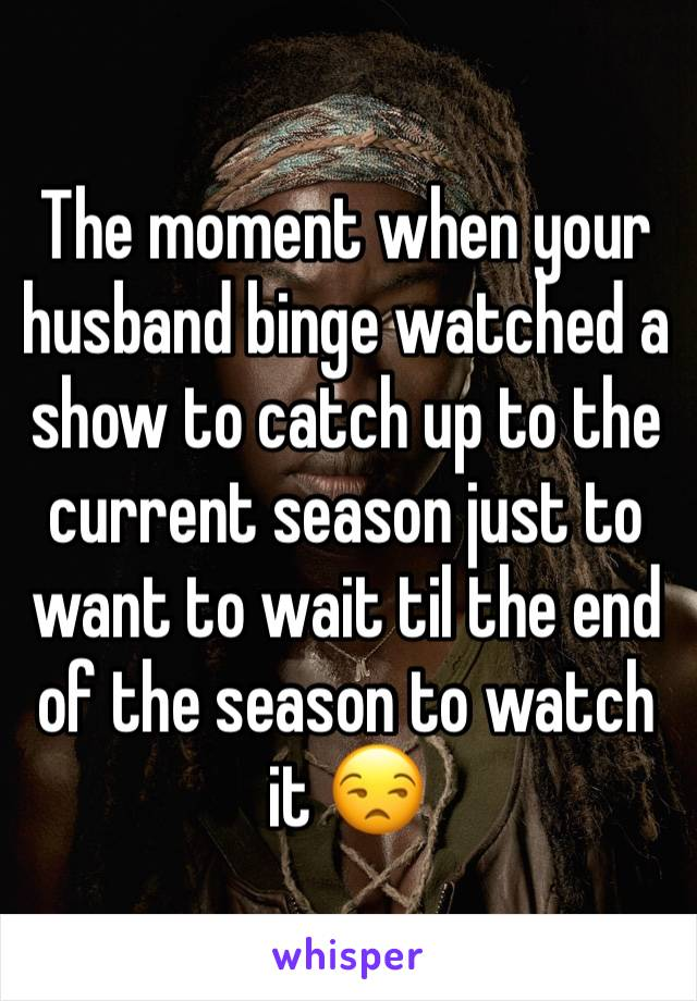 The moment when your husband binge watched a show to catch up to the current season just to want to wait til the end of the season to watch it 😒
