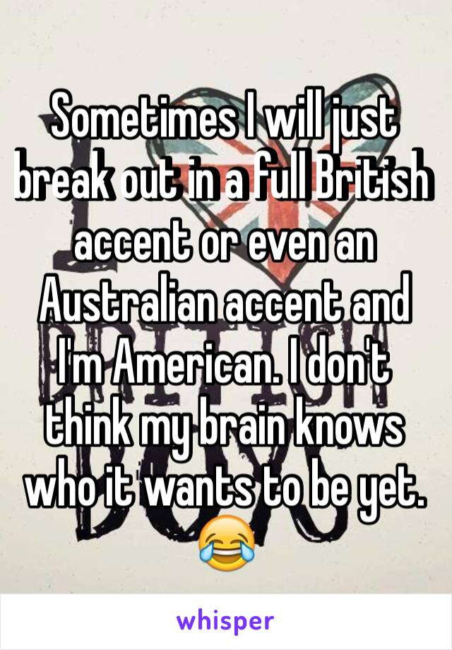 Sometimes I will just break out in a full British accent or even an Australian accent and I'm American. I don't think my brain knows who it wants to be yet. 😂