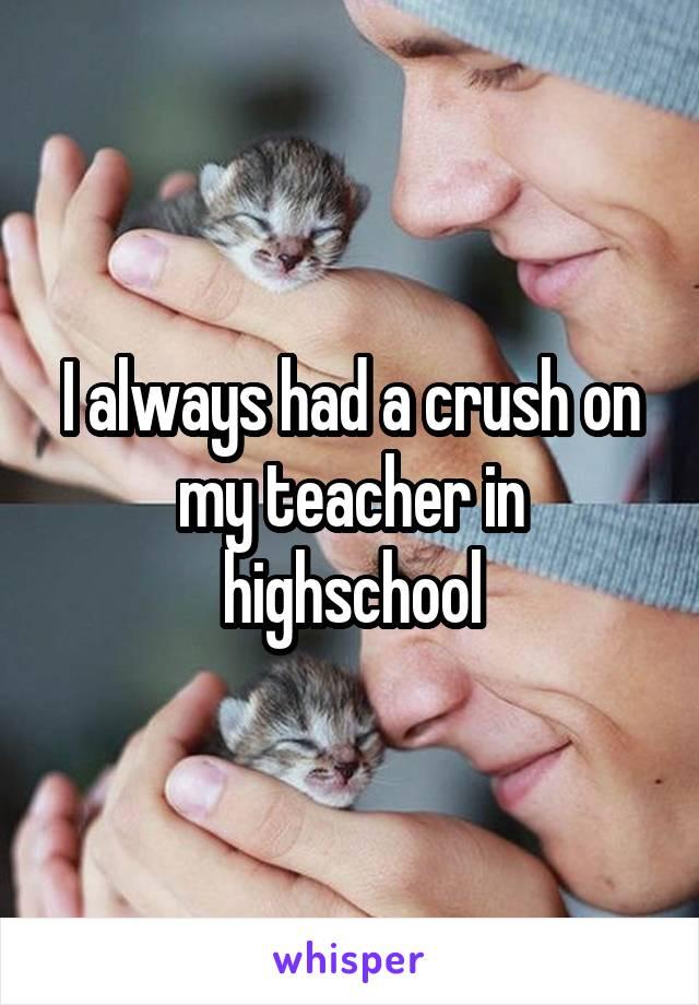 I always had a crush on my teacher in highschool