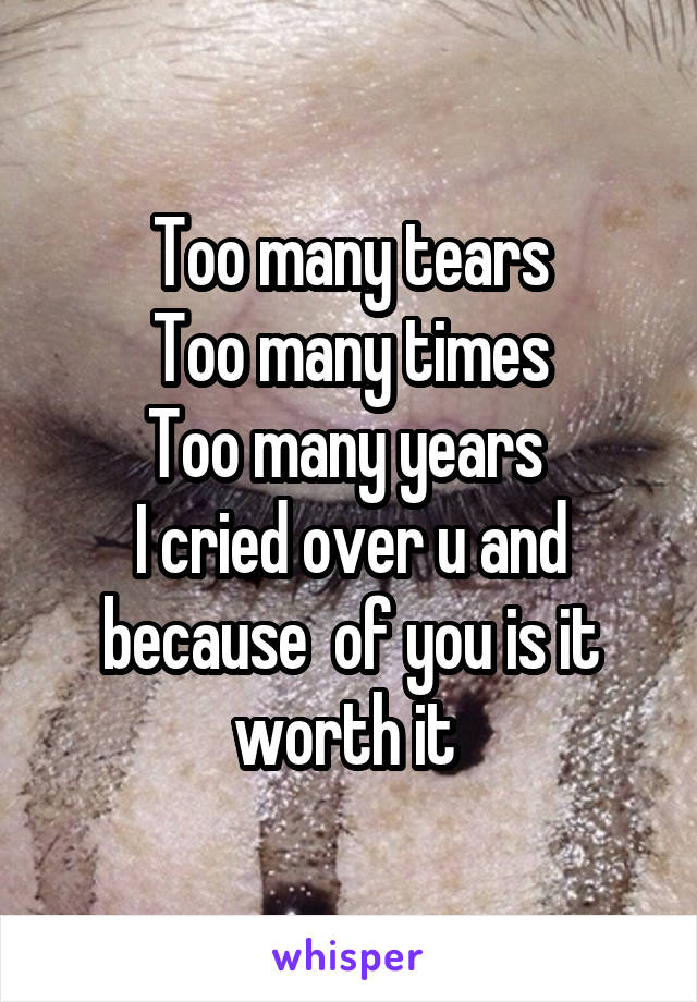 Too many tears Too many times Too many years  I cried over u and because  of you is it worth it