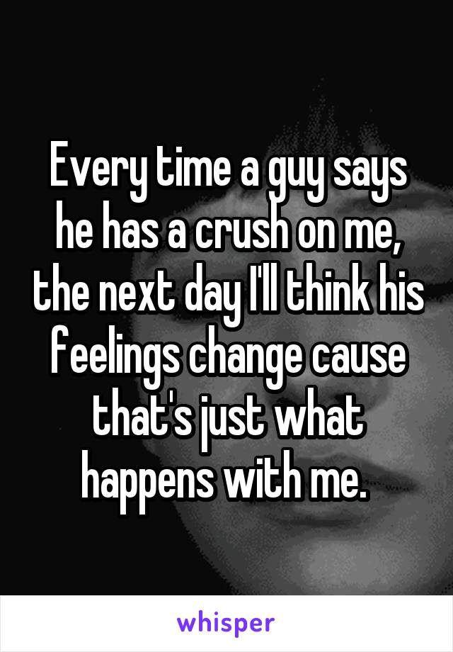 Every time a guy says he has a crush on me, the next day I'll think his feelings change cause that's just what happens with me.