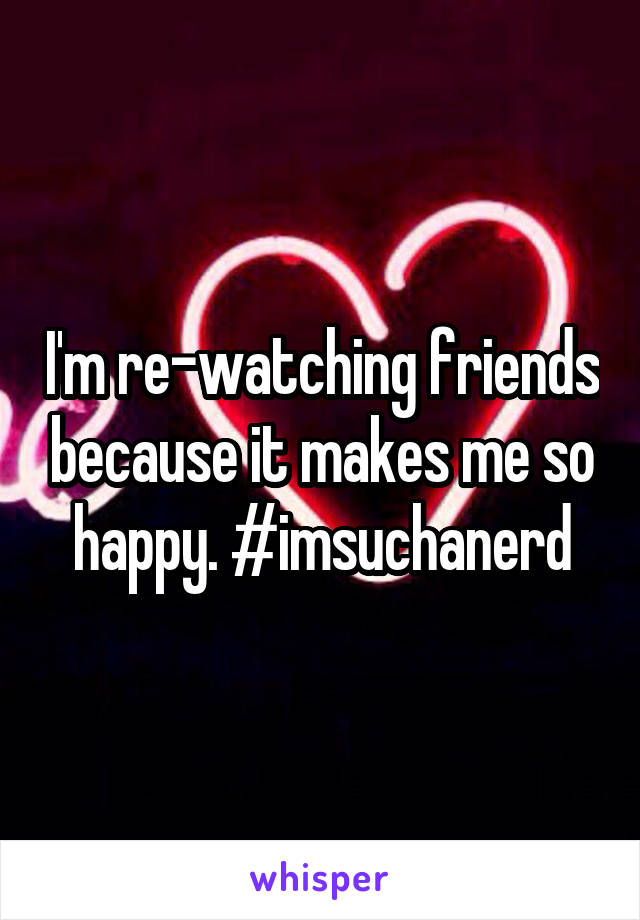 I'm re-watching friends because it makes me so happy. #imsuchanerd