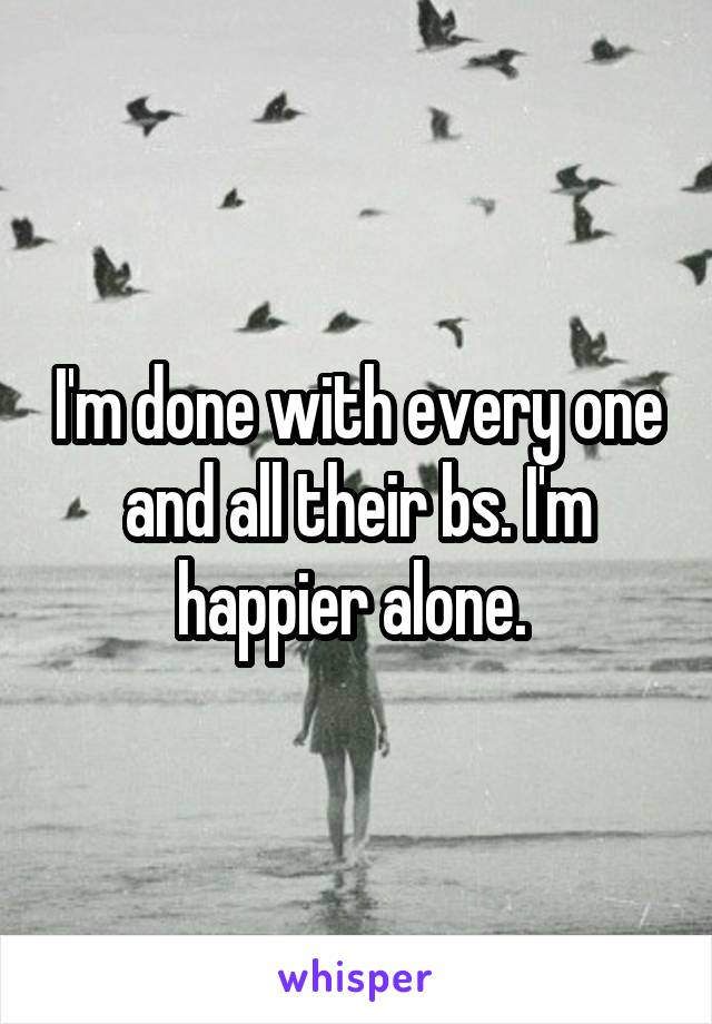 I'm done with every one and all their bs. I'm happier alone.