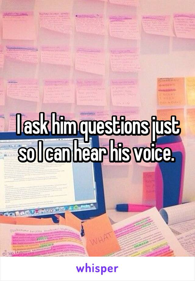 I ask him questions just so I can hear his voice.