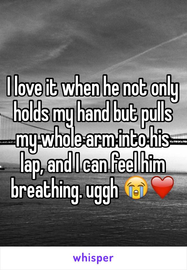 I love it when he not only holds my hand but pulls my whole arm into his lap, and I can feel him breathing. uggh 😭❤️