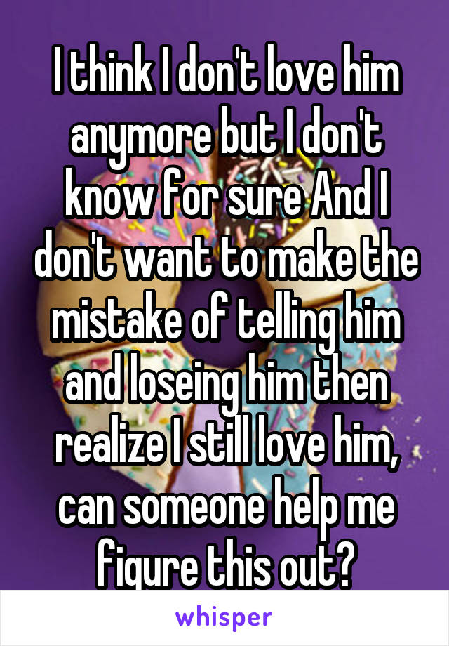 I think I don't love him anymore but I don't know for sure And I don't want to make the mistake of telling him and loseing him then realize I still love him, can someone help me figure this out?