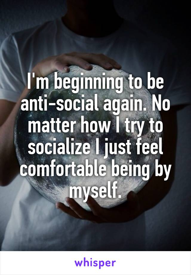 I'm beginning to be anti-social again. No matter how I try to socialize I just feel comfortable being by myself.
