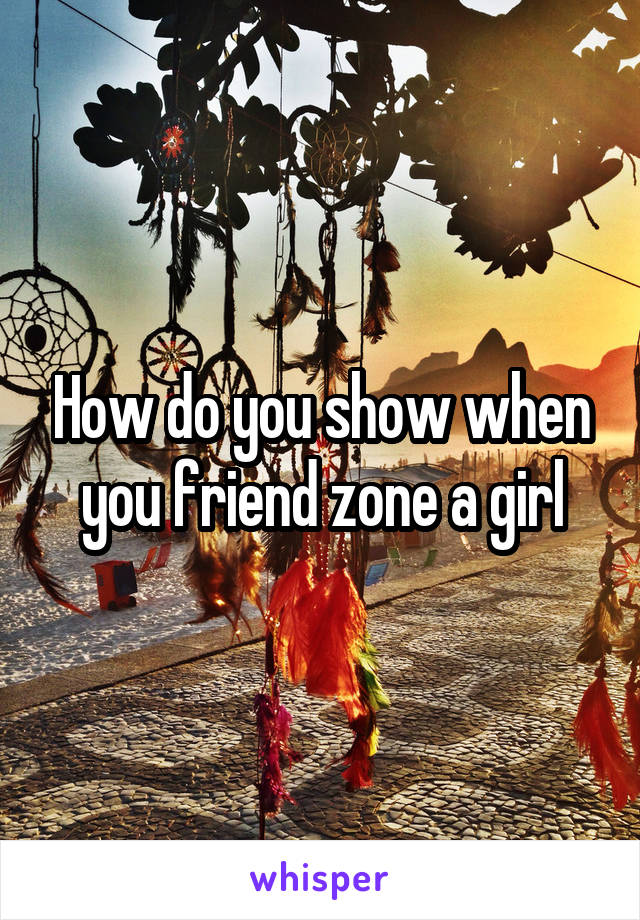 How do you show when you friend zone a girl