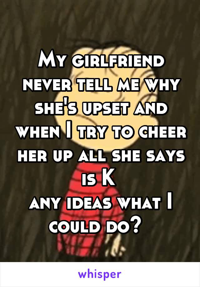 My girlfriend never tell me why she's upset and when I try to cheer her up all she says is K  any ideas what I could do?