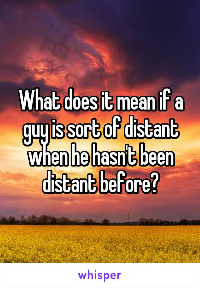 What does it mean if a guy is sort of distant when he hasn't been distant before?