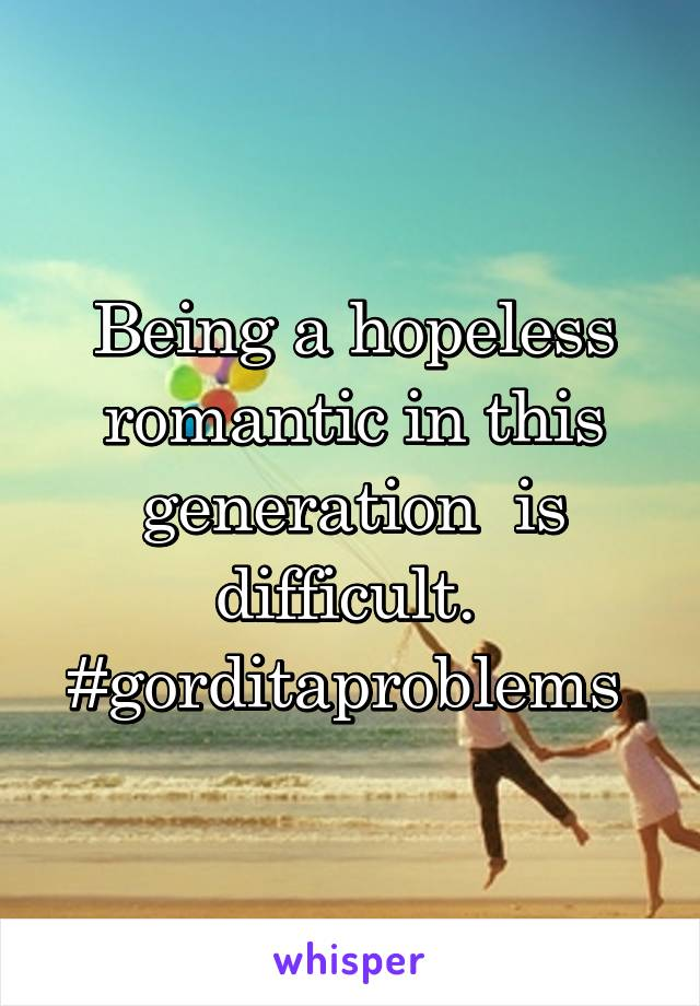Being a hopeless romantic in this generation  is difficult.  #gorditaproblems