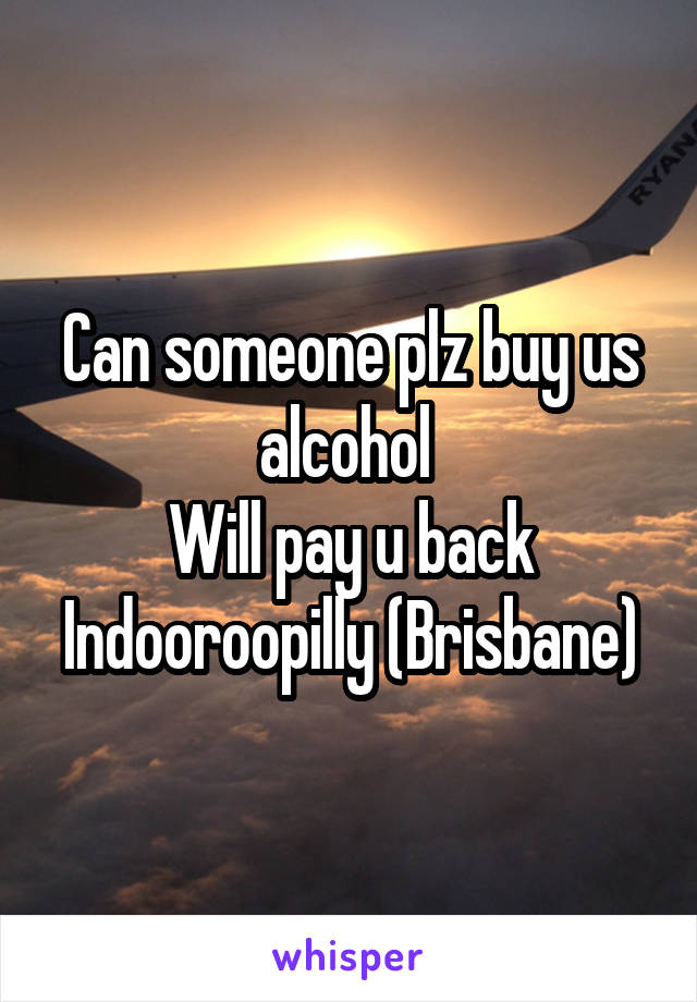 Can someone plz buy us alcohol  Will pay u back Indooroopilly (Brisbane)