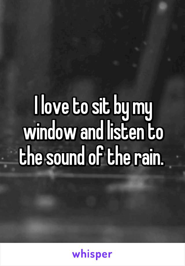 I love to sit by my window and listen to the sound of the rain.