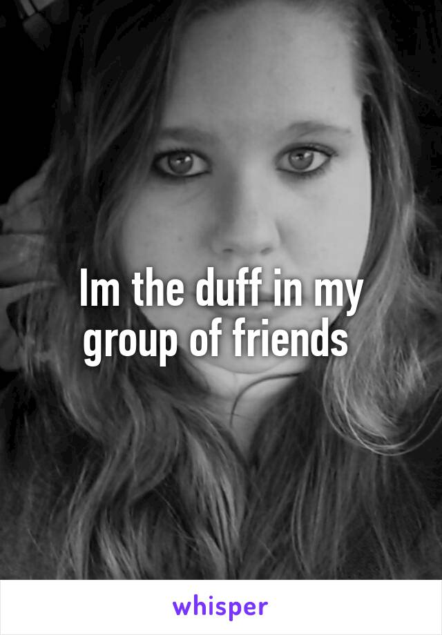 Im the duff in my group of friends